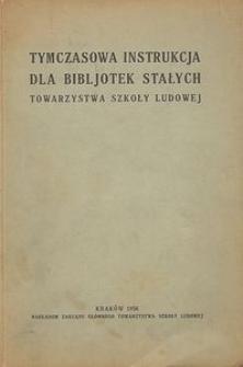 Tymczasowa instrukcja dla bibljotek stałych Towarzystwa Szkoły Ludowej : zatwierdzona przez Zarząd Główny TSL. dnia 28 marca 1936