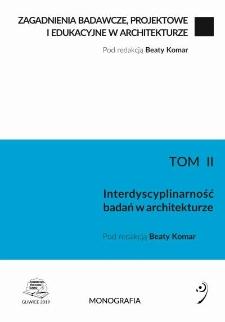 Zagadnienia badawcze, projektowe i edukacyjne w architekturze. T. 2, Interdyscyplinarność badań w architekturze