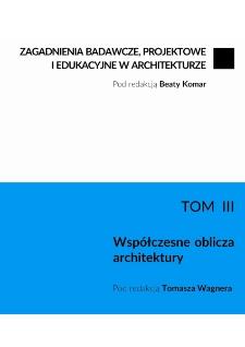 Zagadnienia badawcze, projektowe i edukacyjne w architekturze. T. 3, Współczesne oblicza architektury