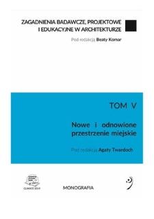Zagadnienia badawcze, projektowe i edukacyjne w architekturze. T. 5, Nowe i odnowione przestrzenie miejskie